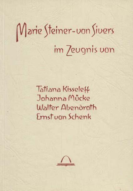 Marie Steiner-von Sivers. Im Zeugnis von Tatiana Kisseleff, Johanna Mücke, Walter Abendroth, Ernst von Schenk